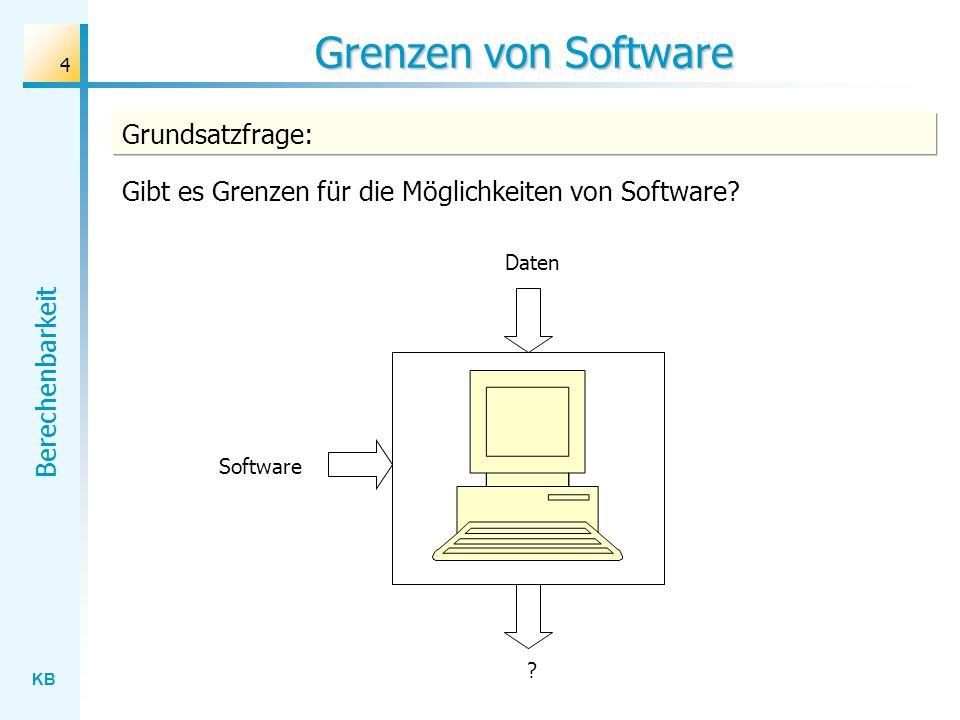 KB Berechenbarkeit 4 Grenzen von Software Daten ? Software Grundsatzfrage: Gibt es Grenzen für die Möglichkeiten von Software?