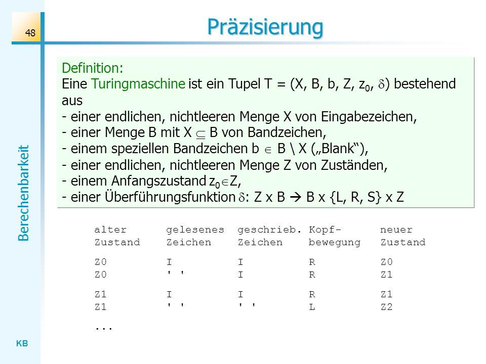 KB Berechenbarkeit 48 Präzisierung Definition: Eine Turingmaschine ist ein Tupel T = (X, B, b, Z, z 0, ) bestehend aus - einer endlichen, nichtleeren