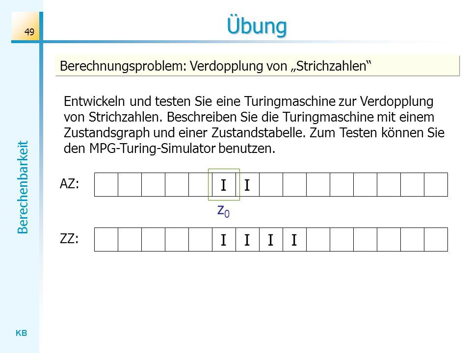 KB Berechenbarkeit 49 Übung AZ: Berechnungsproblem: Verdopplung von Strichzahlen II ZZ: IIII z0z0 Entwickeln und testen Sie eine Turingmaschine zur Ve