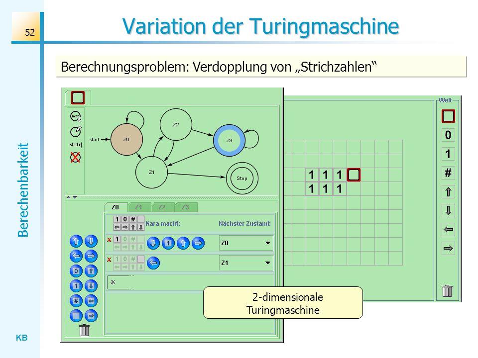 KB Berechenbarkeit 52 Variation der Turingmaschine Berechnungsproblem: Verdopplung von Strichzahlen 2-dimensionale Turingmaschine