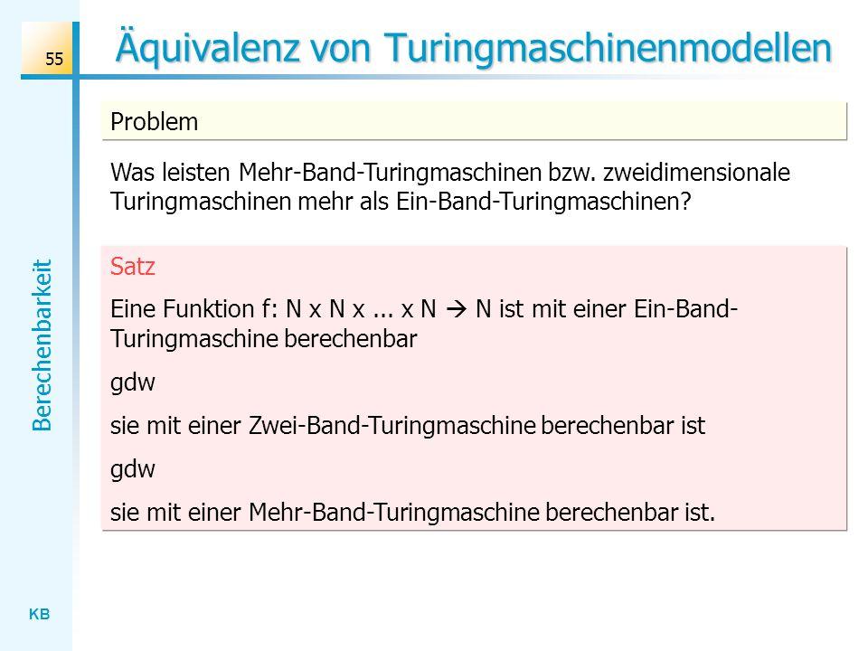 KB Berechenbarkeit 55 Äquivalenz von Turingmaschinenmodellen Satz Eine Funktion f: N x N x... x N N ist mit einer Ein-Band- Turingmaschine berechenbar