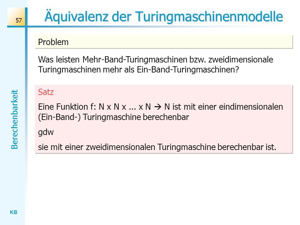 KB Berechenbarkeit 57 Äquivalenz der Turingmaschinenmodelle Satz Eine Funktion f: N x N x... x N N ist mit einer eindimensionalen (Ein-Band-) Turingma