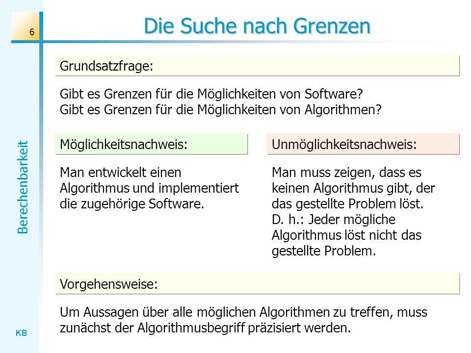 KB Berechenbarkeit 6 Die Suche nach Grenzen Grundsatzfrage: Gibt es Grenzen für die Möglichkeiten von Software? Gibt es Grenzen für die Möglichkeiten