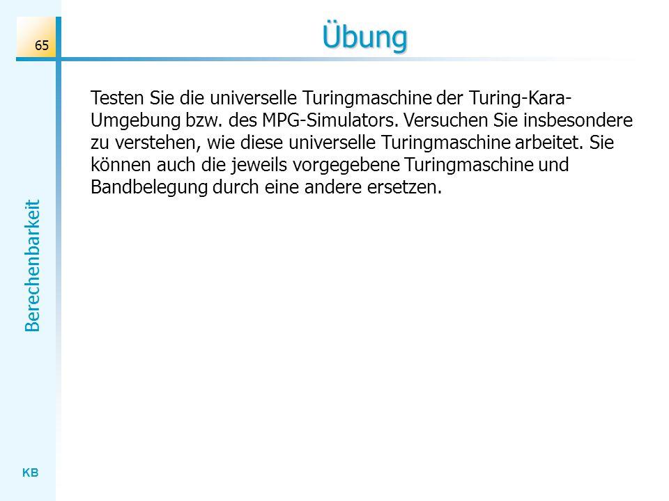 KB Berechenbarkeit 65 Übung Testen Sie die universelle Turingmaschine der Turing-Kara- Umgebung bzw. des MPG-Simulators. Versuchen Sie insbesondere zu