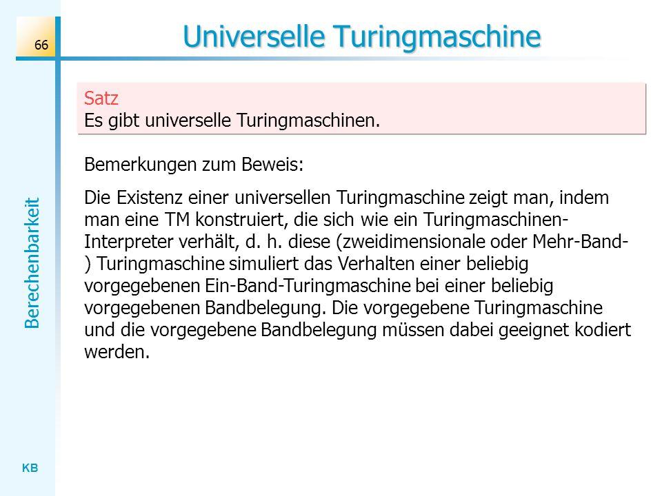 KB Berechenbarkeit 66 Universelle Turingmaschine Satz Es gibt universelle Turingmaschinen. Bemerkungen zum Beweis: Die Existenz einer universellen Tur