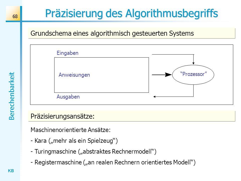 KB Berechenbarkeit 68 Präzisierung des Algorithmusbegriffs Prozessor Anweisungen Eingaben Ausgaben Grundschema eines algorithmisch gesteuerten Systems