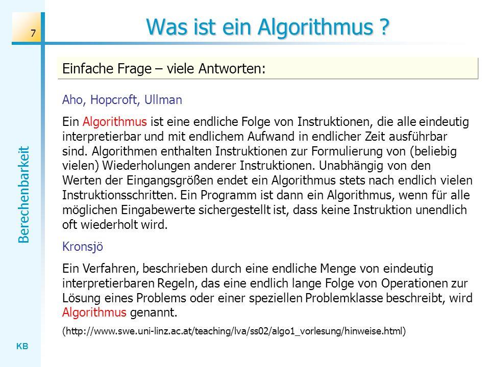 KB Berechenbarkeit 68 Präzisierung des Algorithmusbegriffs Prozessor Anweisungen Eingaben Ausgaben Grundschema eines algorithmisch gesteuerten Systems Präzisierungsansätze: Maschinenorientierte Ansätze: - Kara (mehr als ein Spielzeug) - Turingmaschine (abstraktes Rechnermodell) - Registermaschine (an realen Rechnern orientiertes Modell)