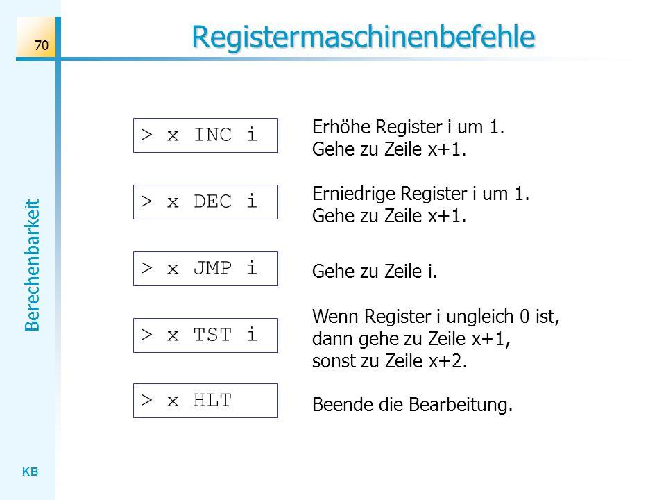 KB Berechenbarkeit 70 Registermaschinenbefehle > x INC i Erhöhe Register i um 1. Gehe zu Zeile x+1. > x DEC i Erniedrige Register i um 1. Gehe zu Zeil