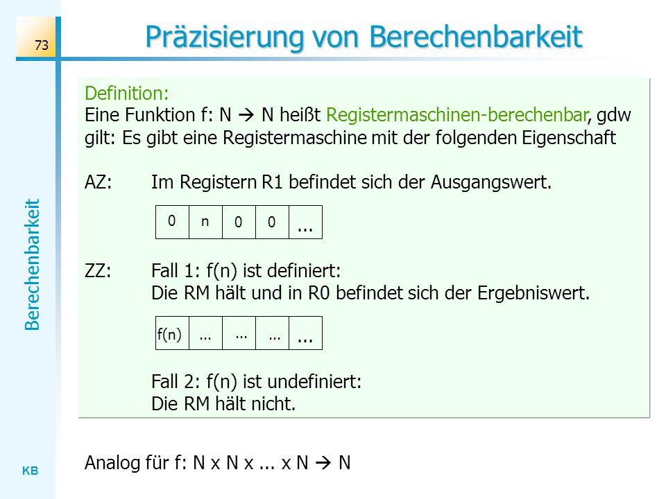 KB Berechenbarkeit 73 Definition: Eine Funktion f: N N heißt Registermaschinen-berechenbar, gdw gilt: Es gibt eine Registermaschine mit der folgenden