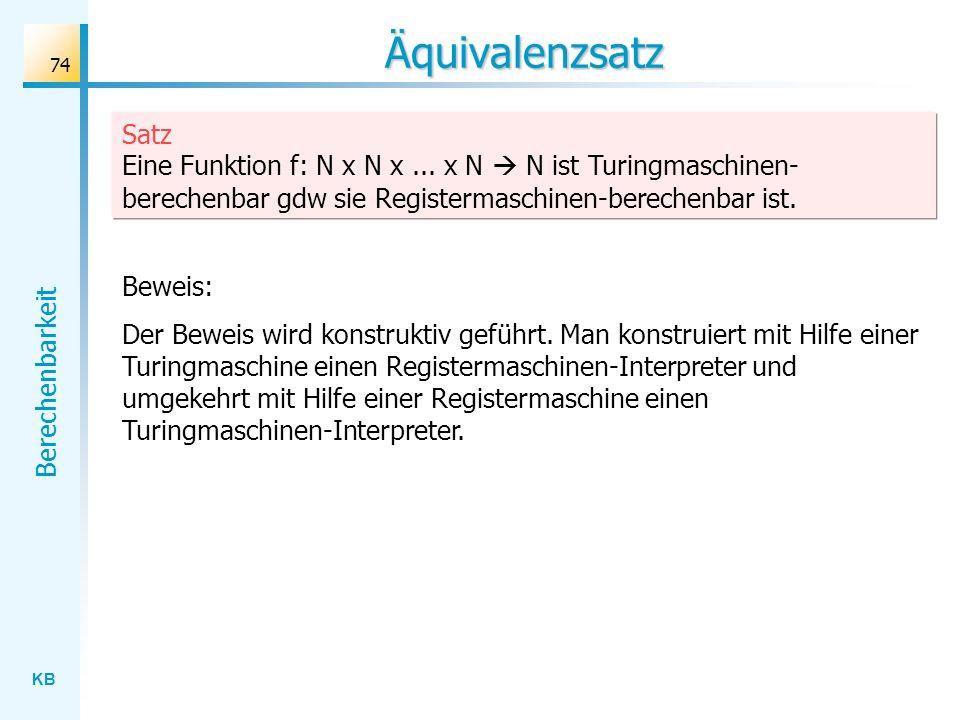 KB Berechenbarkeit 74 Äquivalenzsatz Satz Eine Funktion f: N x N x... x N N ist Turingmaschinen- berechenbar gdw sie Registermaschinen-berechenbar ist