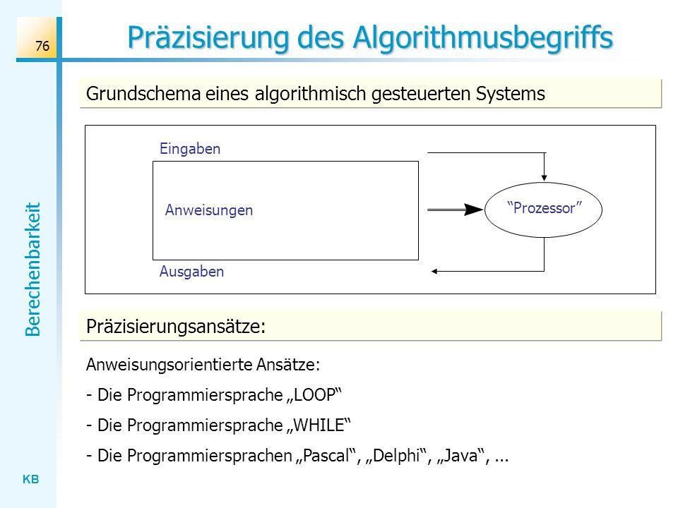 KB Berechenbarkeit 76 Präzisierung des Algorithmusbegriffs Prozessor Anweisungen Eingaben Ausgaben Grundschema eines algorithmisch gesteuerten Systems