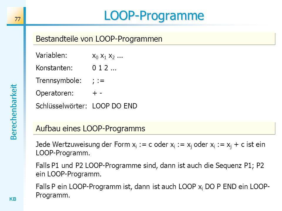 KB Berechenbarkeit 77 LOOP-Programme Bestandteile von LOOP-Programmen Variablen: x 0 x 1 x 2... Konstanten: 0 1 2... Trennsymbole: ; := Operatoren: +