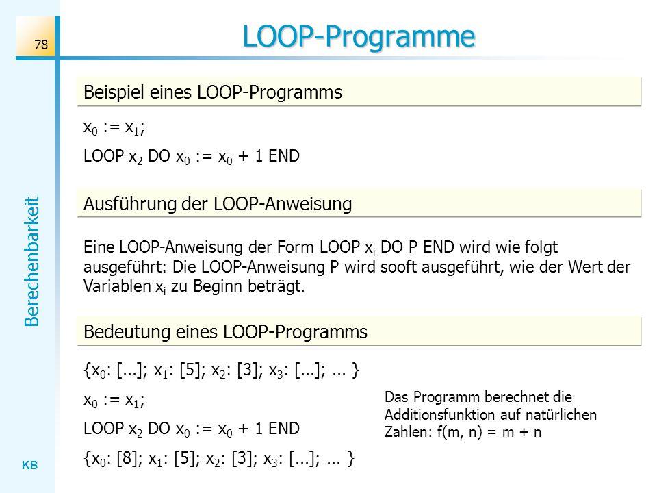 KB Berechenbarkeit 78 LOOP-Programme Ausführung der LOOP-Anweisung Eine LOOP-Anweisung der Form LOOP x i DO P END wird wie folgt ausgeführt: Die LOOP-
