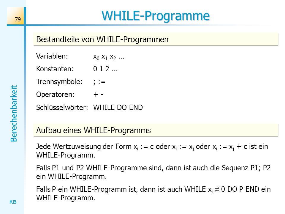 KB Berechenbarkeit 79 WHILE-Programme Bestandteile von WHILE-Programmen Variablen: x 0 x 1 x 2... Konstanten: 0 1 2... Trennsymbole: ; := Operatoren:
