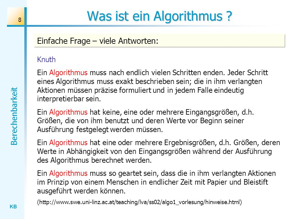 KB Berechenbarkeit 8 Was ist ein Algorithmus ? Knuth Ein Algorithmus muss nach endlich vielen Schritten enden. Jeder Schritt eines Algorithmus muss ex