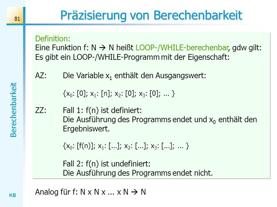 KB Berechenbarkeit 81 Definition: Eine Funktion f: N N heißt LOOP-/WHILE-berechenbar, gdw gilt: Es gibt ein LOOP-/WHILE-Programm mit der Eigenschaft: