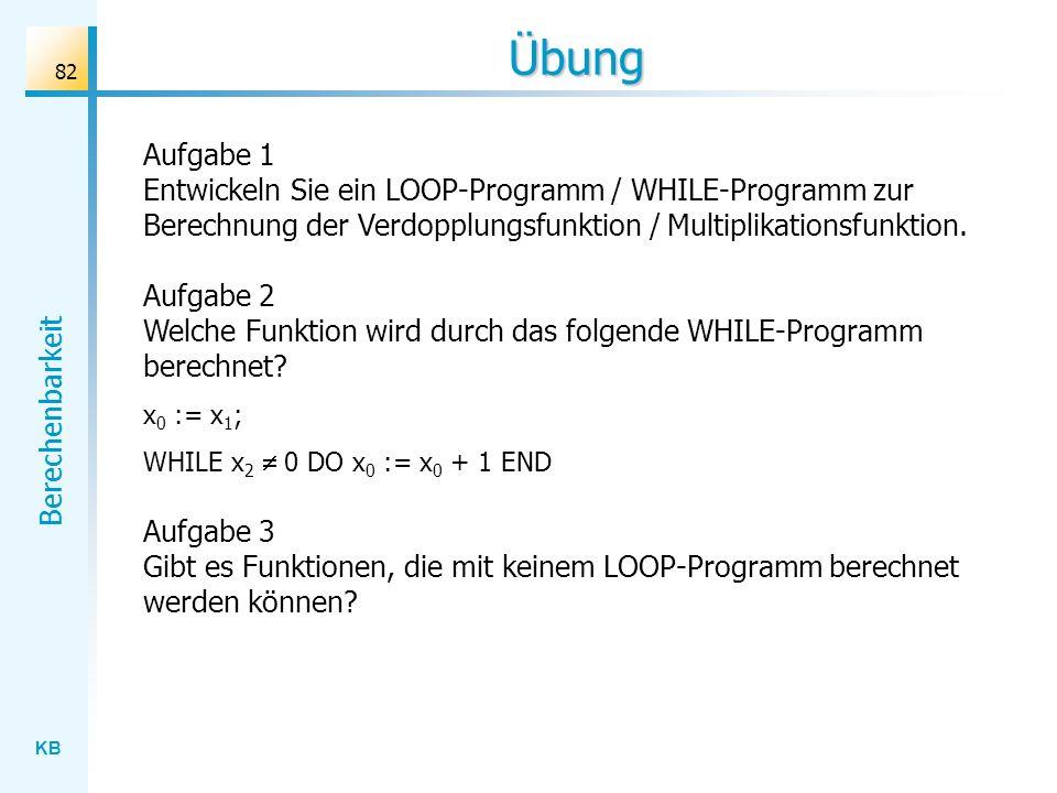 KB Berechenbarkeit 82 Übung Aufgabe 1 Entwickeln Sie ein LOOP-Programm / WHILE-Programm zur Berechnung der Verdopplungsfunktion / Multiplikationsfunkt