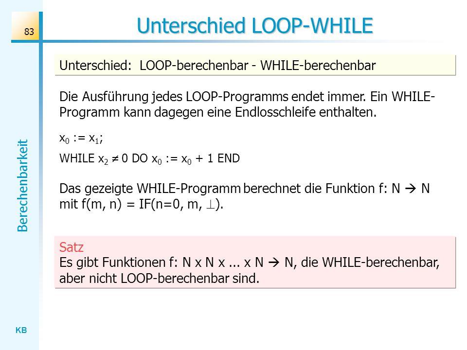 KB Berechenbarkeit 83 Unterschied LOOP-WHILE Die Ausführung jedes LOOP-Programms endet immer. Ein WHILE- Programm kann dagegen eine Endlosschleife ent