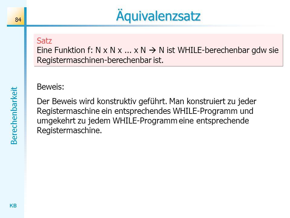 KB Berechenbarkeit 84 Äquivalenzsatz Satz Eine Funktion f: N x N x... x N N ist WHILE-berechenbar gdw sie Registermaschinen-berechenbar ist. Beweis: D