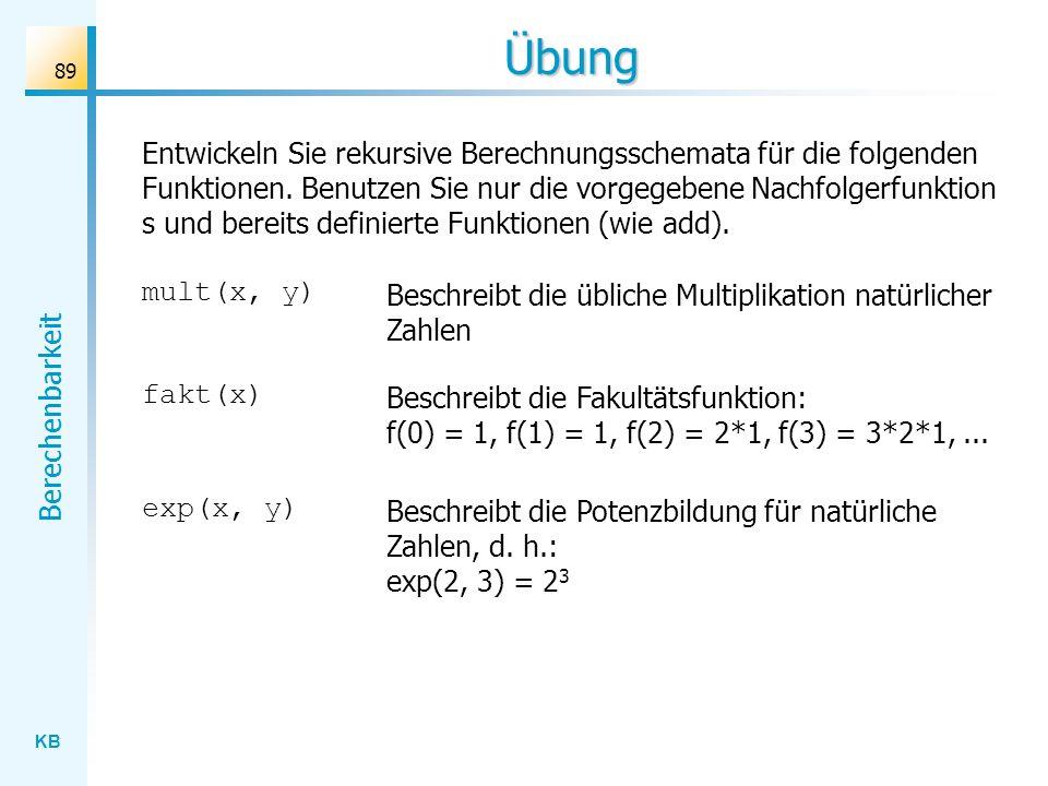 KB Berechenbarkeit 89 Übung Entwickeln Sie rekursive Berechnungsschemata für die folgenden Funktionen. Benutzen Sie nur die vorgegebene Nachfolgerfunk