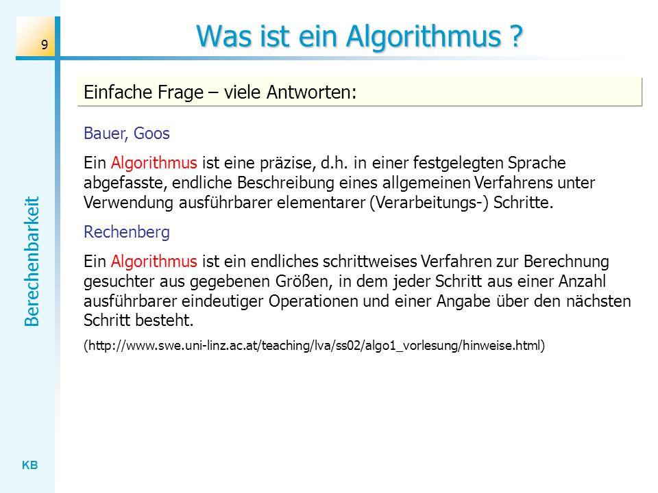 KB Berechenbarkeit 9 Was ist ein Algorithmus ? Bauer, Goos Ein Algorithmus ist eine präzise, d.h. in einer festgelegten Sprache abgefasste, endliche B