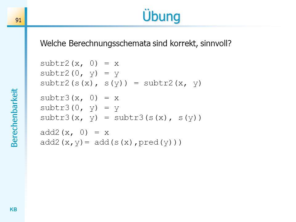 KB Berechenbarkeit 91 Übung Welche Berechnungsschemata sind korrekt, sinnvoll? subtr2(x, 0) = x subtr2(0, y) = y subtr2(s(x), s(y)) = subtr2(x, y) sub