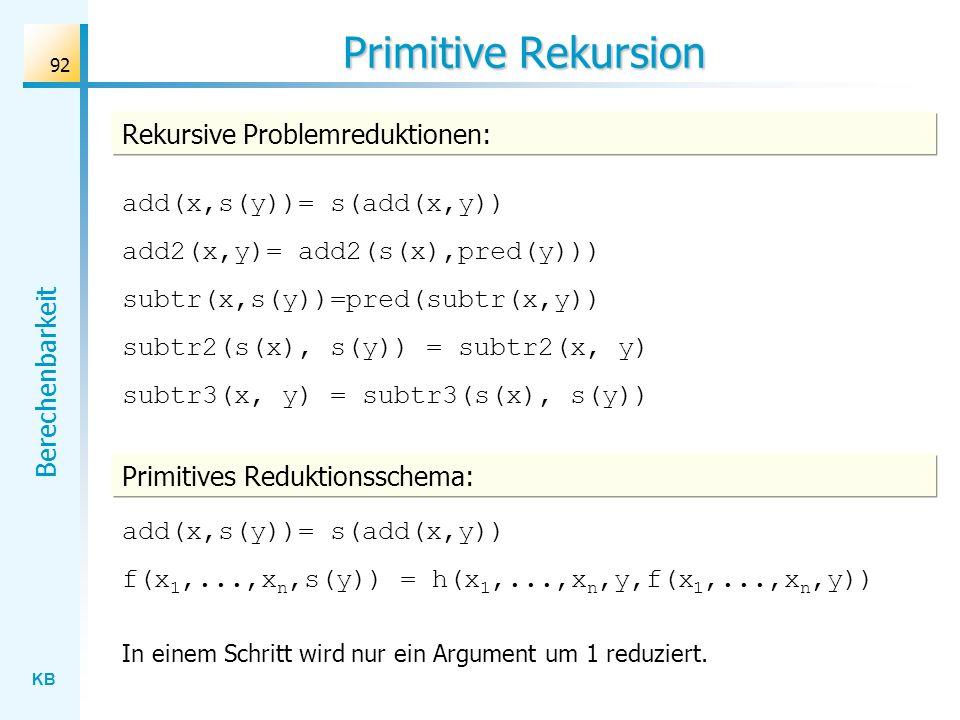 KB Berechenbarkeit 92 Primitive Rekursion Rekursive Problemreduktionen: add(x,s(y))= s(add(x,y)) add2(x,y)= add2(s(x),pred(y))) subtr(x,s(y))=pred(sub