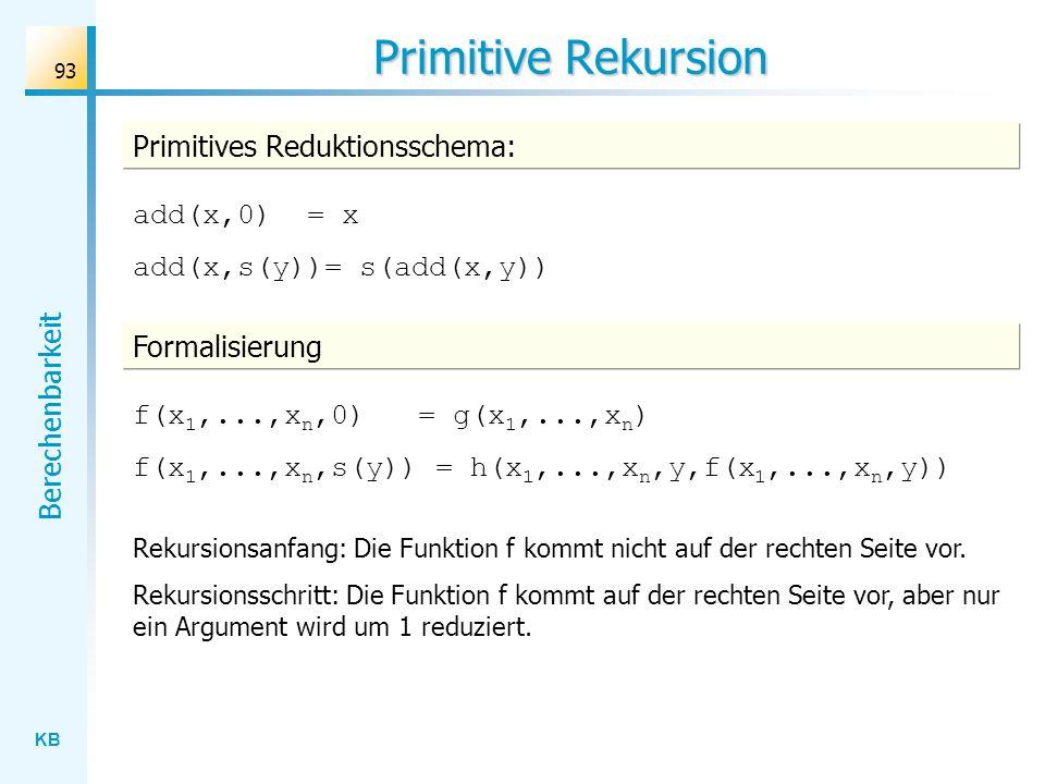 KB Berechenbarkeit 93 Primitive Rekursion Primitives Reduktionsschema: add(x,0) = x add(x,s(y))= s(add(x,y)) Rekursionsanfang: Die Funktion f kommt ni