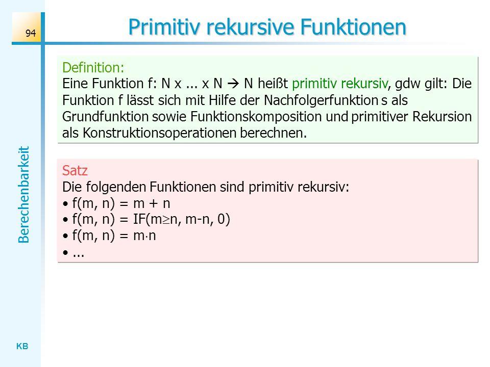 KB Berechenbarkeit 94 Primitiv rekursive Funktionen Satz Die folgenden Funktionen sind primitiv rekursiv: f(m, n) = m + n f(m, n) = IF(m n, m-n, 0) f(