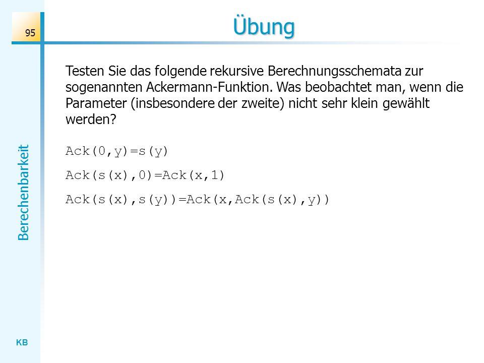 KB Berechenbarkeit 95 Übung Ack(0,y)=s(y) Ack(s(x),0)=Ack(x,1) Ack(s(x),s(y))=Ack(x,Ack(s(x),y)) Testen Sie das folgende rekursive Berechnungsschemata