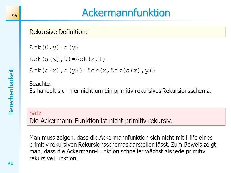 KB Berechenbarkeit 96 Ackermannfunktion Rekursive Definition: Ack(0,y)=s(y) Ack(s(x),0)=Ack(x,1) Ack(s(x),s(y))=Ack(x,Ack(s(x),y)) Man muss zeigen, da