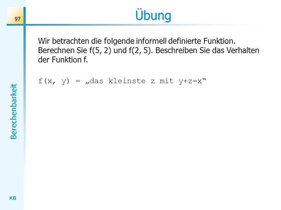 KB Berechenbarkeit 97 Übung f(x, y) = das kleinste z mit y+z=x Wir betrachten die folgende informell definierte Funktion. Berechnen Sie f(5, 2) und f(
