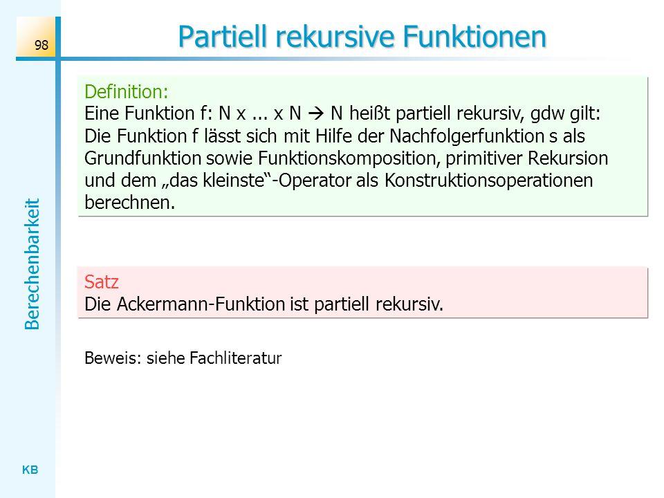 KB Berechenbarkeit 98 Definition: Eine Funktion f: N x... x N N heißt partiell rekursiv, gdw gilt: Die Funktion f lässt sich mit Hilfe der Nachfolgerf