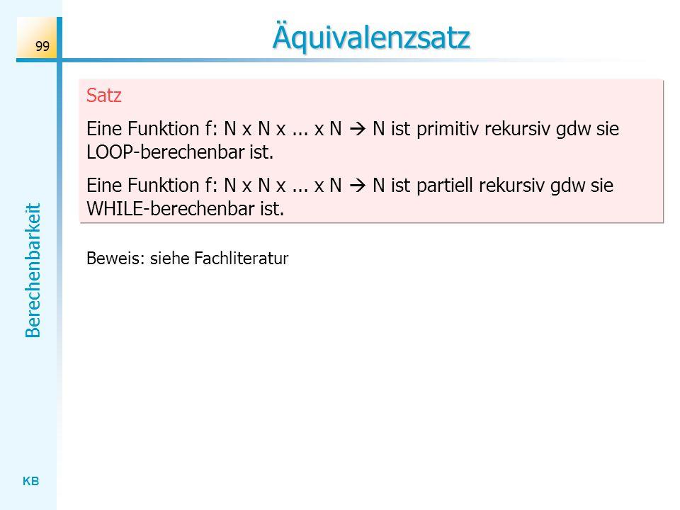 KB Berechenbarkeit 99 Äquivalenzsatz Satz Eine Funktion f: N x N x... x N N ist primitiv rekursiv gdw sie LOOP-berechenbar ist. Eine Funktion f: N x N
