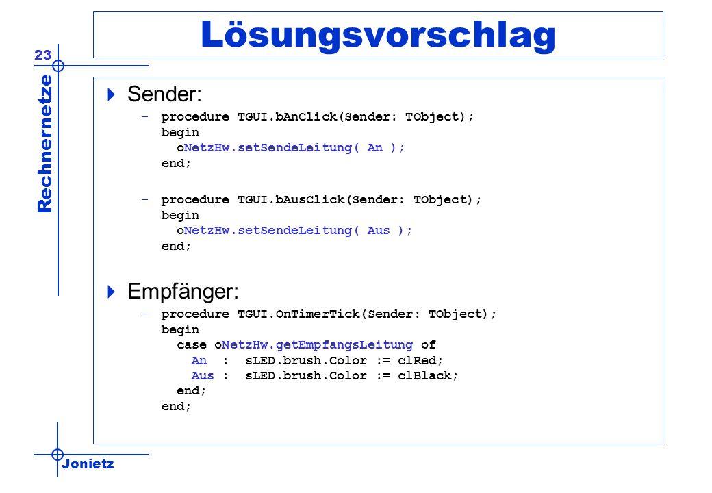 Jonietz Rechnernetze 23 Lösungsvorschlag Sender: –procedure TGUI.bAnClick(Sender: TObject); begin oNetzHw.setSendeLeitung( An ); end; –procedure TGUI.bAusClick(Sender: TObject); begin oNetzHw.setSendeLeitung( Aus ); end; Empfänger: –procedure TGUI.OnTimerTick(Sender: TObject); begin case oNetzHw.getEmpfangsLeitung of An : sLED.brush.Color := clRed; Aus : sLED.brush.Color := clBlack; end; end;