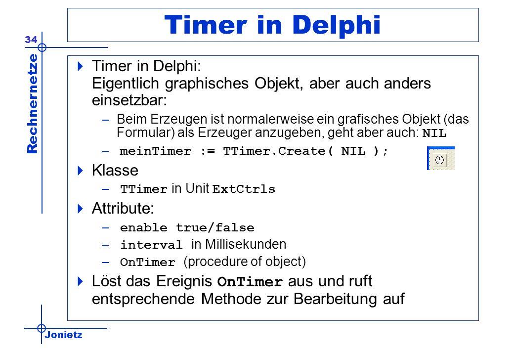 Jonietz Rechnernetze 34 Timer in Delphi Timer in Delphi: Eigentlich graphisches Objekt, aber auch anders einsetzbar: –Beim Erzeugen ist normalerweise ein grafisches Objekt (das Formular) als Erzeuger anzugeben, geht aber auch: NIL – meinTimer := TTimer.Create( NIL ); Klasse – TTimer in Unit ExtCtrls Attribute: – enable true/false – interval in Millisekunden – OnTimer (procedure of object) Löst das Ereignis OnTimer aus und ruft entsprechende Methode zur Bearbeitung auf