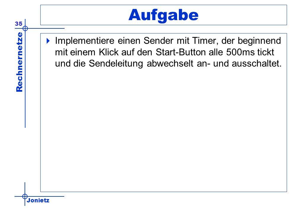 Jonietz Rechnernetze 35 Aufgabe Implementiere einen Sender mit Timer, der beginnend mit einem Klick auf den Start-Button alle 500ms tickt und die Sendeleitung abwechselt an- und ausschaltet.
