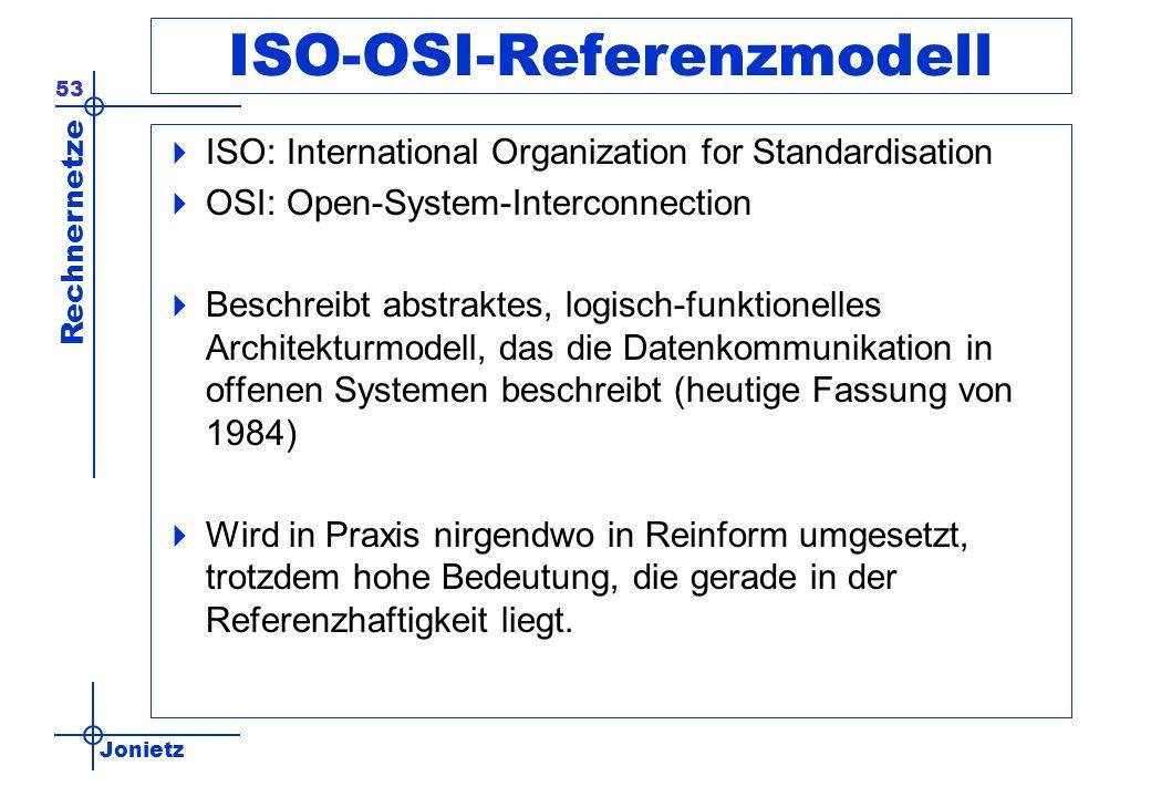 Jonietz Rechnernetze 53 ISO-OSI-Referenzmodell ISO: International Organization for Standardisation OSI: Open-System-Interconnection Beschreibt abstraktes, logisch-funktionelles Architekturmodell, das die Datenkommunikation in offenen Systemen beschreibt (heutige Fassung von 1984) Wird in Praxis nirgendwo in Reinform umgesetzt, trotzdem hohe Bedeutung, die gerade in der Referenzhaftigkeit liegt.