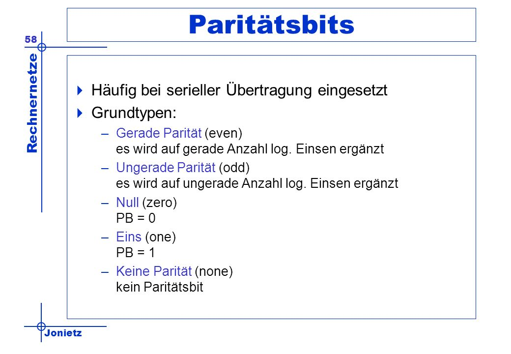 Jonietz Rechnernetze 58 Paritätsbits Häufig bei serieller Übertragung eingesetzt Grundtypen: –Gerade Parität (even) es wird auf gerade Anzahl log. Ein