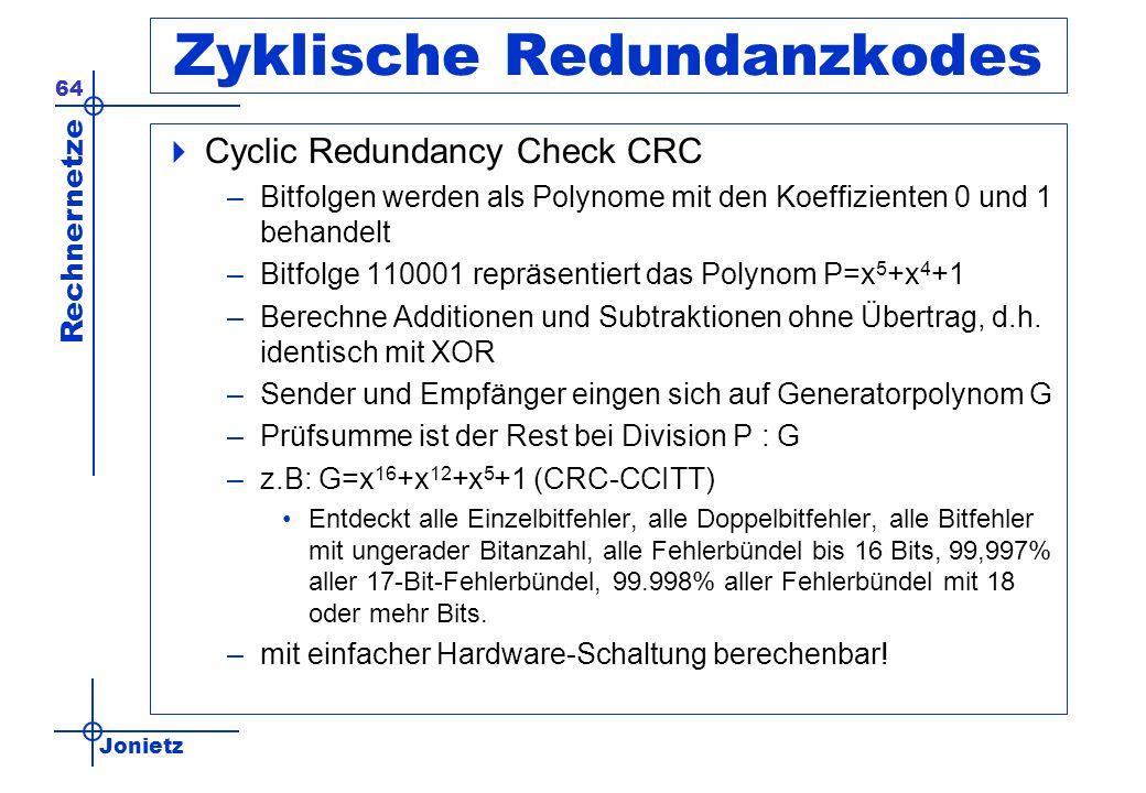Jonietz Rechnernetze 64 Zyklische Redundanzkodes Cyclic Redundancy Check CRC –Bitfolgen werden als Polynome mit den Koeffizienten 0 und 1 behandelt –Bitfolge 110001 repräsentiert das Polynom P=x 5 +x 4 +1 –Berechne Additionen und Subtraktionen ohne Übertrag, d.h.