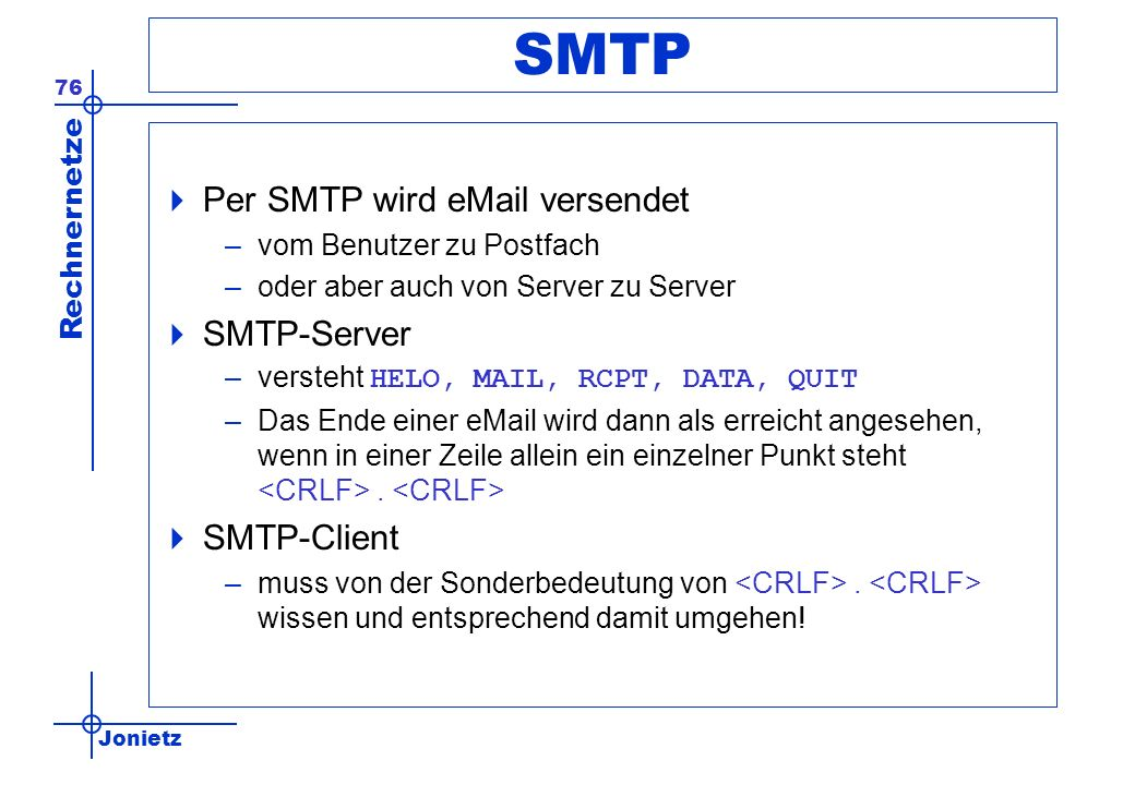 Jonietz Rechnernetze 76 SMTP Per SMTP wird eMail versendet –vom Benutzer zu Postfach –oder aber auch von Server zu Server SMTP-Server –versteht HELO, MAIL, RCPT, DATA, QUIT –Das Ende einer eMail wird dann als erreicht angesehen, wenn in einer Zeile allein ein einzelner Punkt steht.