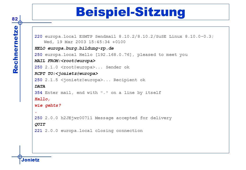 Jonietz Rechnernetze 82 Beispiel-Sitzung 220 europa.local ESMTP Sendmail 8.10.2/8.10.2/SuSE Linux 8.10.0-0.3; Wed, 19 Mar 2003 15:45:34 +0100 HELO europa.burg.bildung-rp.de 250 europa.local Hello [192.168.0.76], pleased to meet you MAIL FROM: 250 2.1.0...