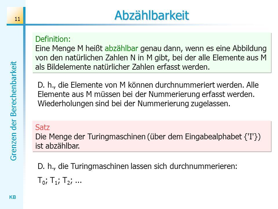 KB Grenzen der Berechenbarkeit 11 Abzählbarkeit D. h., die Elemente von M können durchnummeriert werden. Alle Elemente aus M müssen bei der Nummerieru