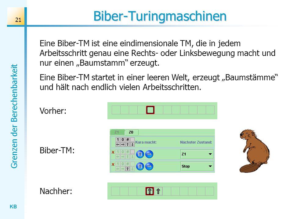 KB Grenzen der Berechenbarkeit 21 Biber-Turingmaschinen Eine Biber-TM ist eine eindimensionale TM, die in jedem Arbeitsschritt genau eine Rechts- oder