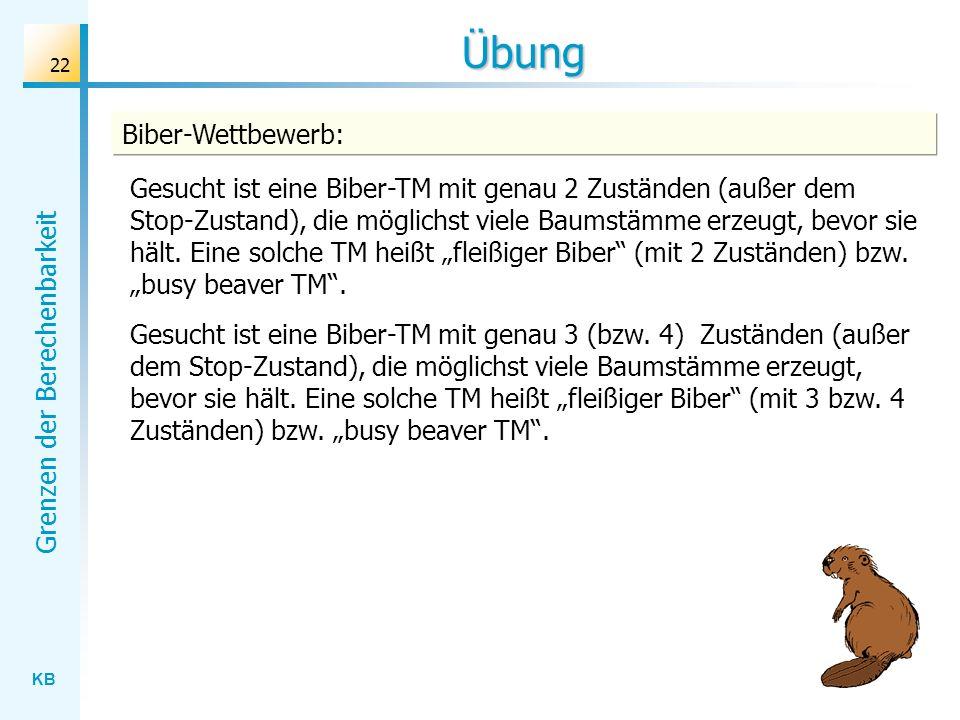 KB Grenzen der Berechenbarkeit 22 Übung Gesucht ist eine Biber-TM mit genau 2 Zuständen (außer dem Stop-Zustand), die möglichst viele Baumstämme erzeu