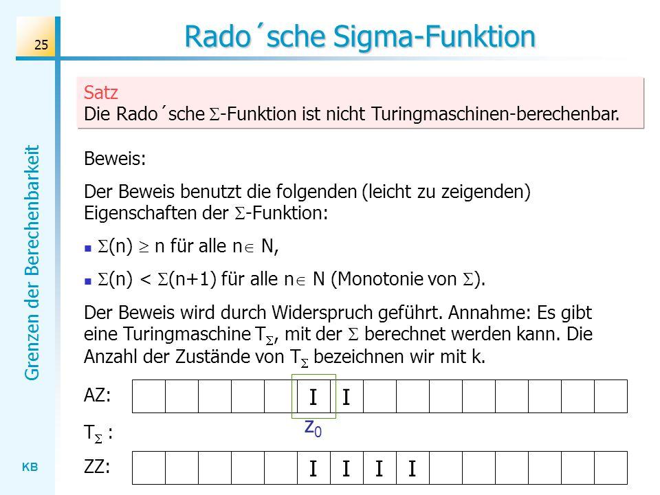 KB Grenzen der Berechenbarkeit 25 Rado´sche Sigma-Funktion Satz Die Rado´sche -Funktion ist nicht Turingmaschinen-berechenbar. Beweis: Der Beweis benu