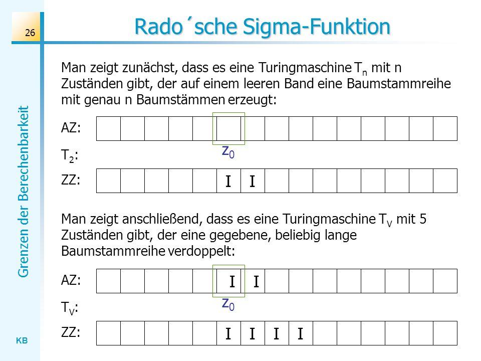 KB Grenzen der Berechenbarkeit 26 Rado´sche Sigma-Funktion Man zeigt zunächst, dass es eine Turingmaschine T n mit n Zuständen gibt, der auf einem lee