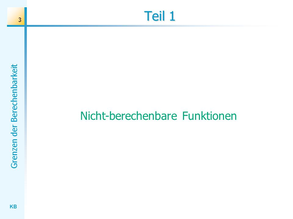 KB Grenzen der Berechenbarkeit 24 Definition (Tibor Rado, 1962): Die Funktion : N N ist wie folgt festgelegt: (n) bezeichne die maximale Anzahl von Baumstämmen, die eine Biber-TM mit genau n Zuständen (außer dem Stop-Zustand) erzeugen kann.