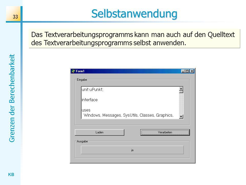 KB Grenzen der Berechenbarkeit 33 Das Textverarbeitungsprogramms kann man auch auf den Quelltext des Textverarbeitungsprogramms selbst anwenden. Selbs