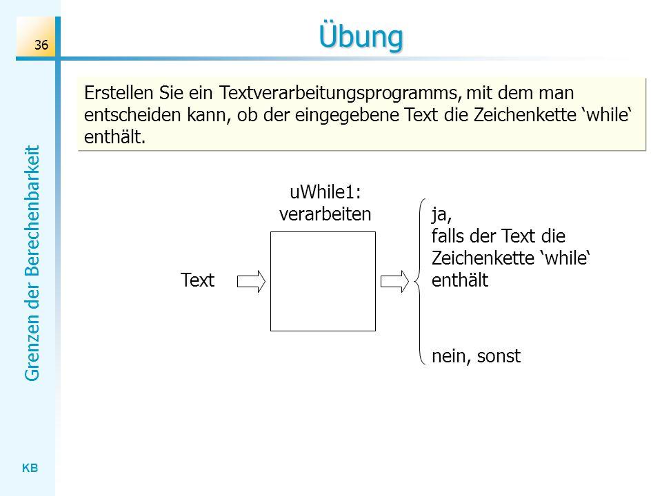 KB Grenzen der Berechenbarkeit 36 Übung uWhile1: verarbeiten Text ja, falls der Text die Zeichenkette while enthält nein, sonst Erstellen Sie ein Text